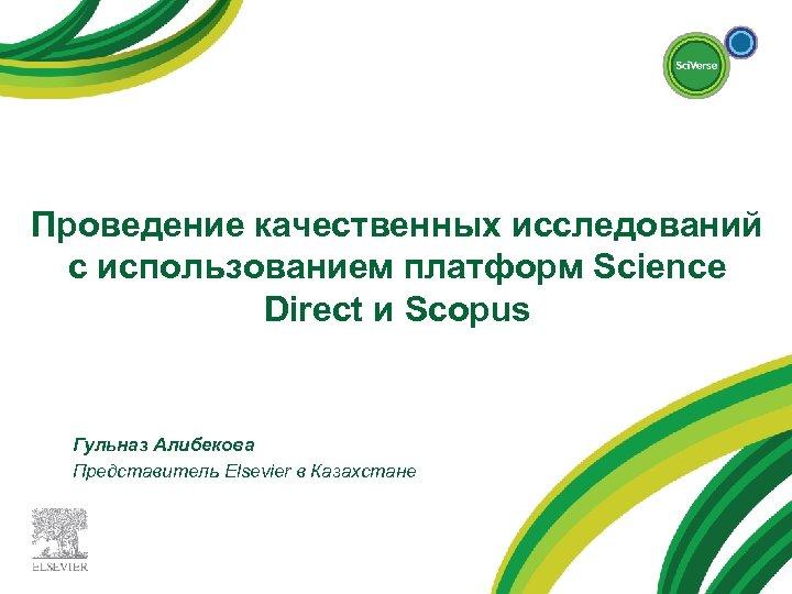 Проведение качественных исследований с использованием платформ Science Direct и Scopus Гульназ Алибекова Представитель Elsevier