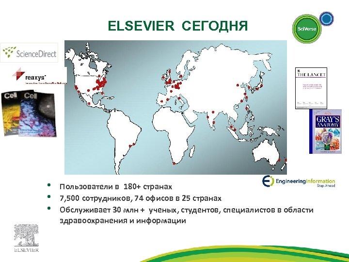 ELSEVIER СЕГОДНЯ • • • Пользователи в 180+ странах 7, 500 сотрудников, 74