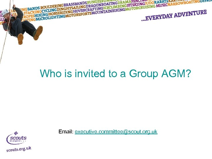 Who is invited to a Group AGM? Email: executive. committee@scout. org. uk