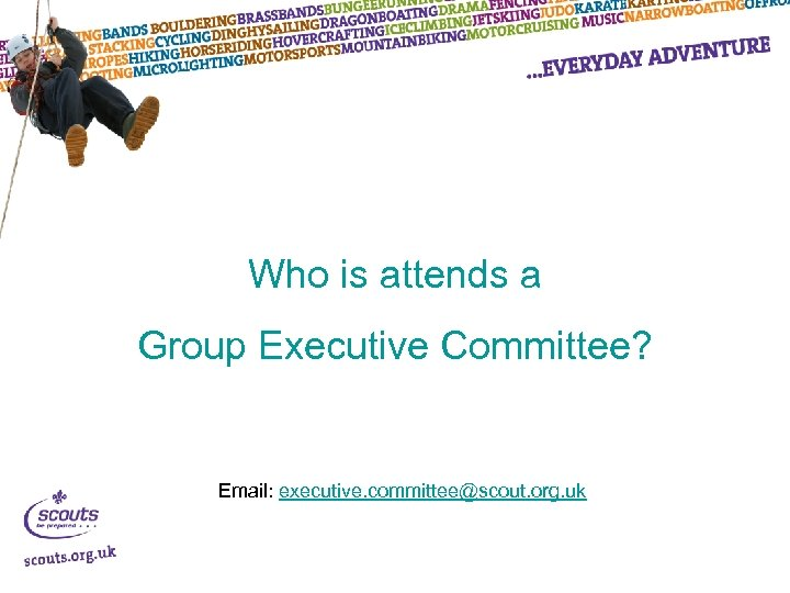 Who is attends a Group Executive Committee? Email: executive. committee@scout. org. uk