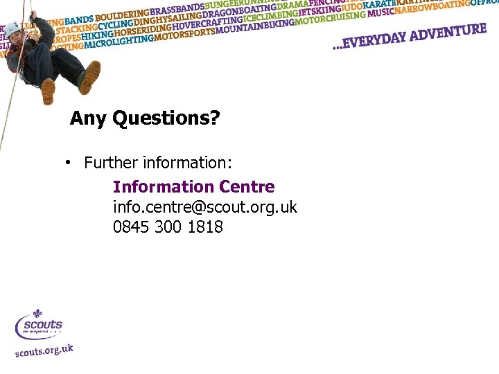 Any Questions? • Further information: Information Centre info. centre@scout. org. uk 0845 300 1818