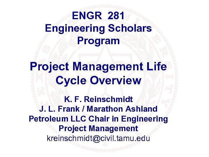 ENGR 281 Engineering Scholars Program Project Management Life Cycle Overview K. F. Reinschmidt J.