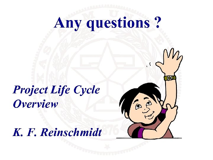 Any questions ? Project Life Cycle Overview K. F. Reinschmidt
