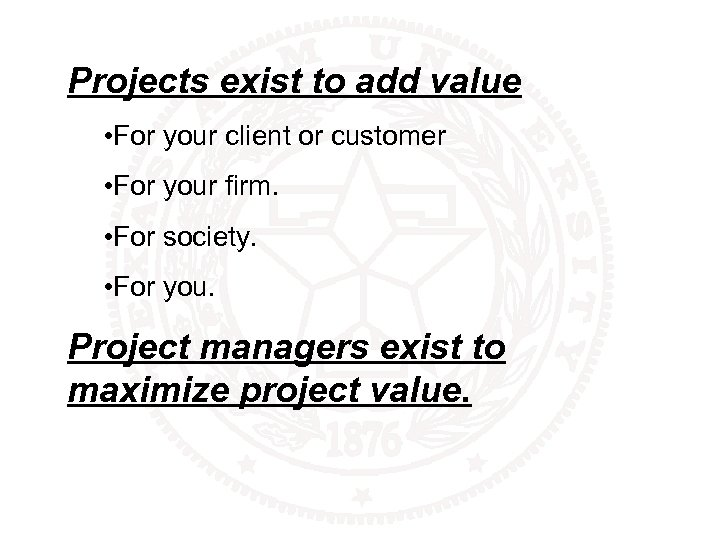 Projects exist to add value • For your client or customer • For your