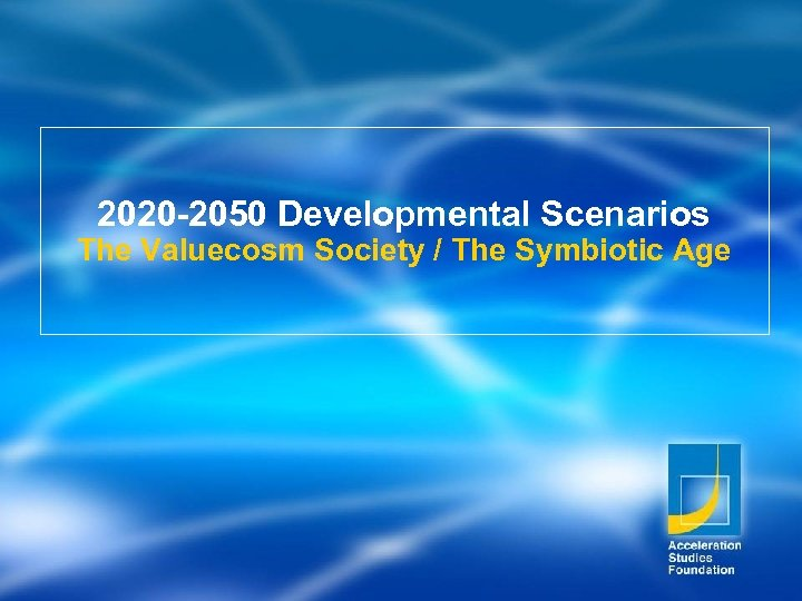 2020 -2050 Developmental Scenarios The Valuecosm Society / The Symbiotic Age