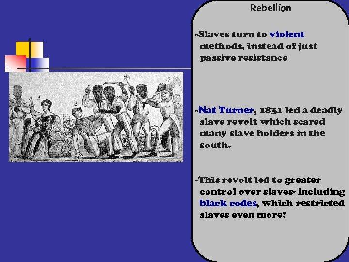 Rebellion -Slaves turn to violent methods, instead of just passive resistance -Nat Turner, 1831