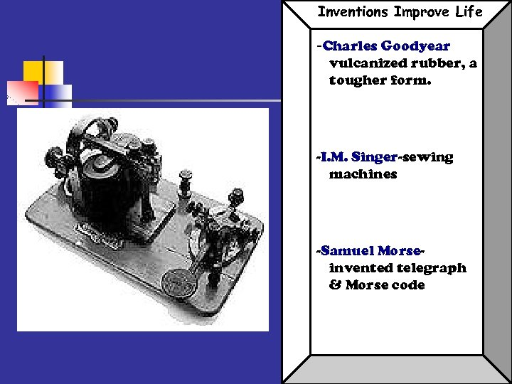 Inventions Improve Life -Charles Goodyear vulcanized rubber, a tougher form. -I. M. Singer-sewing machines