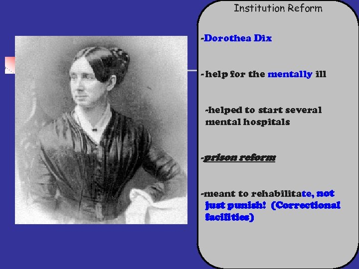 Institution Reform -Dorothea Dix - help for the mentally ill -helped to start several