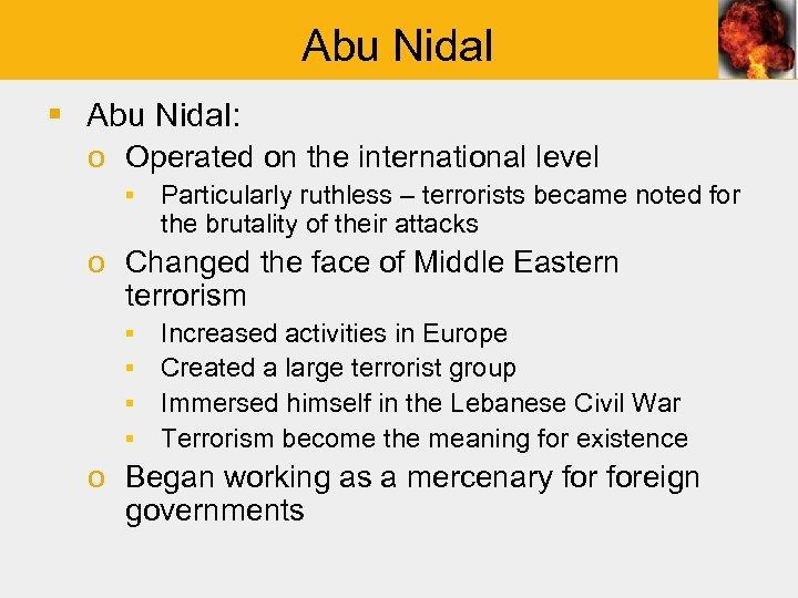Abu Nidal § Abu Nidal: o Operated on the international level ▪ Particularly ruthless