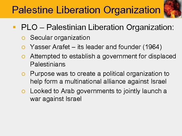 Palestine Liberation Organization § PLO – Palestinian Liberation Organization: o Secular organization o Yasser