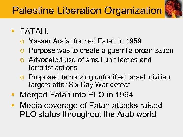 Palestine Liberation Organization § FATAH: o Yasser Arafat formed Fatah in 1959 o Purpose