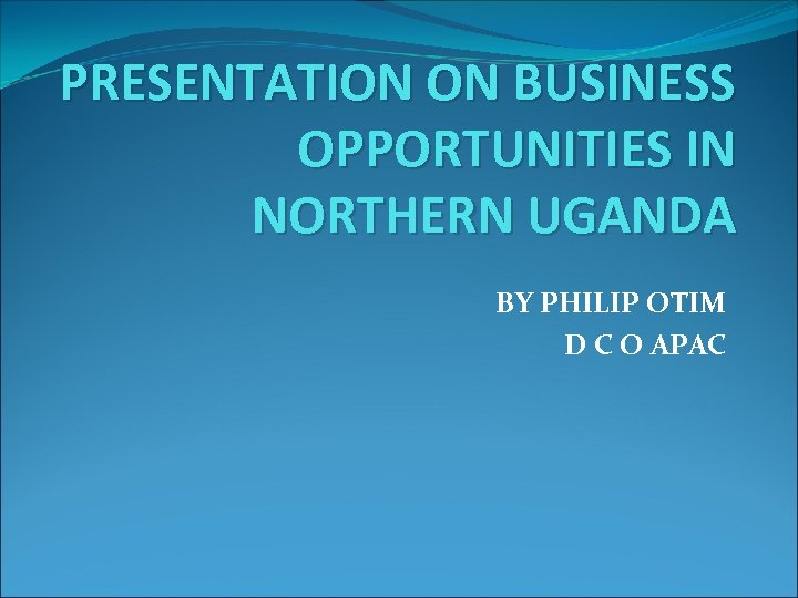 PRESENTATION ON BUSINESS OPPORTUNITIES IN NORTHERN UGANDA BY PHILIP OTIM D C O APAC