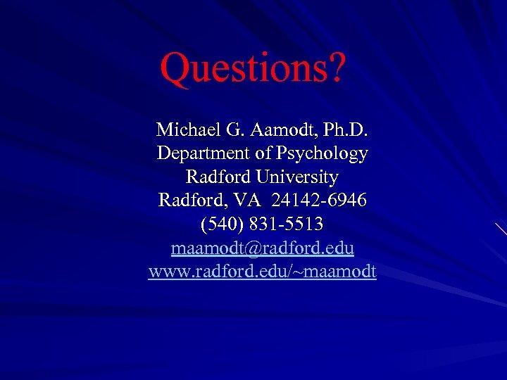 Questions? Michael G. Aamodt, Ph. D. Department of Psychology Radford University Radford, VA 24142