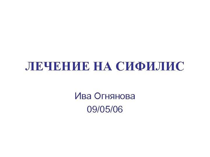 ЛЕЧЕНИЕ НА СИФИЛИС Ива Огнянова 09/05/06