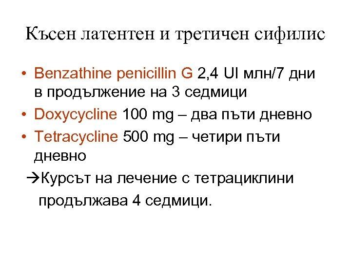 Късен латентен и третичен сифилис • Benzathine penicillin G 2, 4 UI млн/7 дни