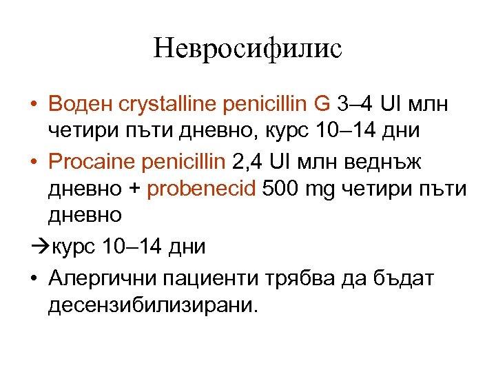 Невросифилис • Воден crystalline penicillin G 3– 4 UI млн четири пъти дневно, курс