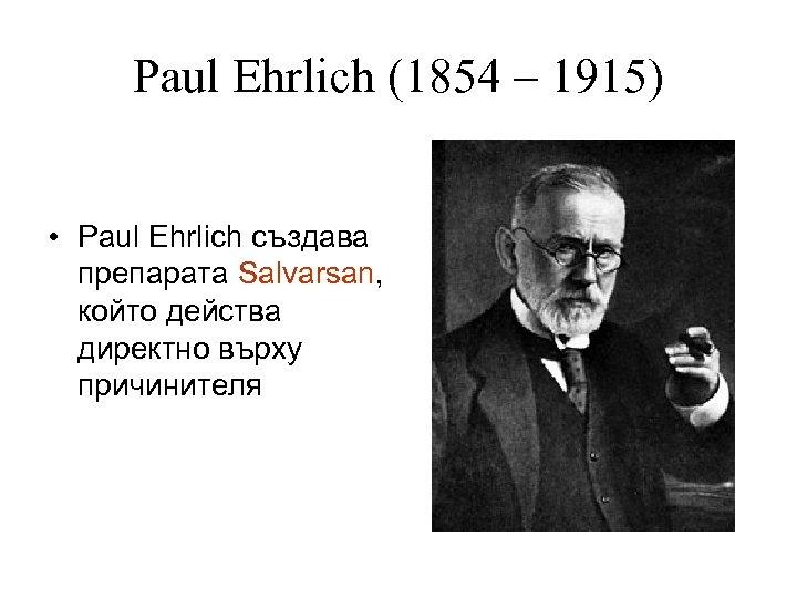 Paul Ehrlich (1854 – 1915) • Paul Ehrlich създава препарата Salvarsan, който действа директно