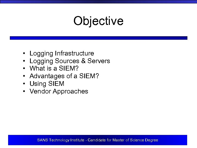 Objective • • • Logging Infrastructure Logging Sources & Servers What is a SIEM?