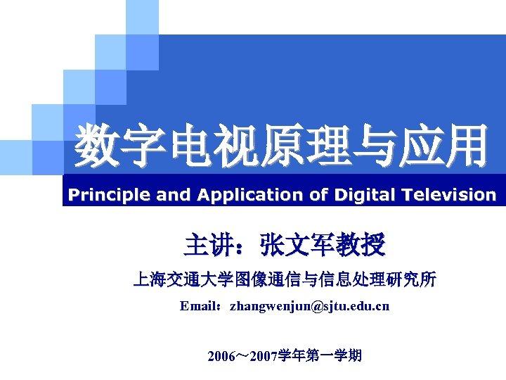 数字电视原理与应用 Principle and Application of Digital Television 主讲:张文军教授 上海交通大学图像通信与信息处理研究所 Email:zhangwenjun@sjtu. edu. cn 上海交通大学 2006~