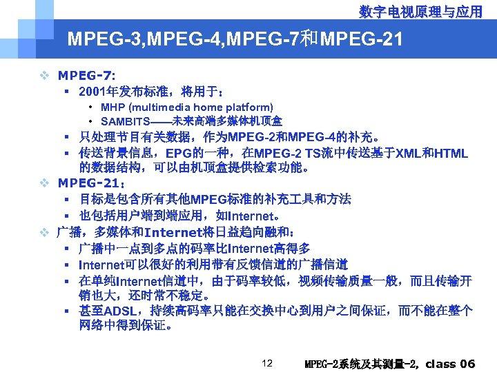 数字电视原理与应用 MPEG-3, MPEG-4, MPEG-7和MPEG-21 v MPEG-7: § 2001年发布标准,将用于: • MHP (multimedia home platform) •