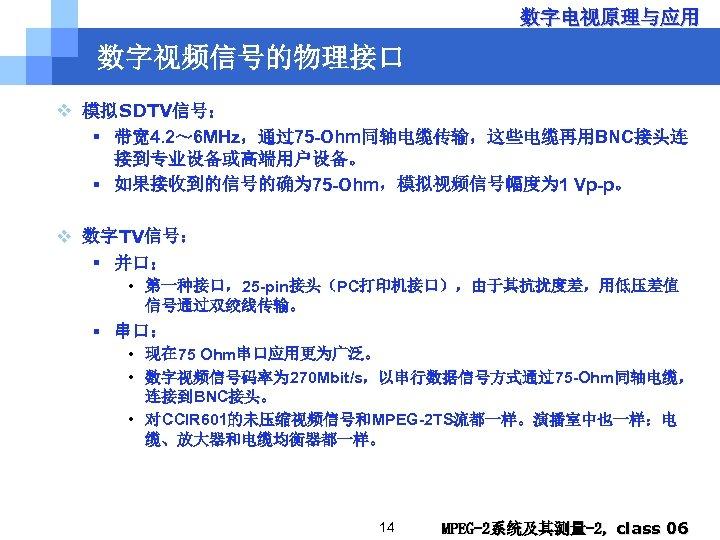 数字电视原理与应用 数字视频信号的物理接口 v 模拟SDTV信号: § 带宽 4. 2~ 6 MHz,通过75 -Ohm同轴电缆传输,这些电缆再用BNC接头连 接到专业设备或高端用户设备。 § 如果接收到的信号的确为