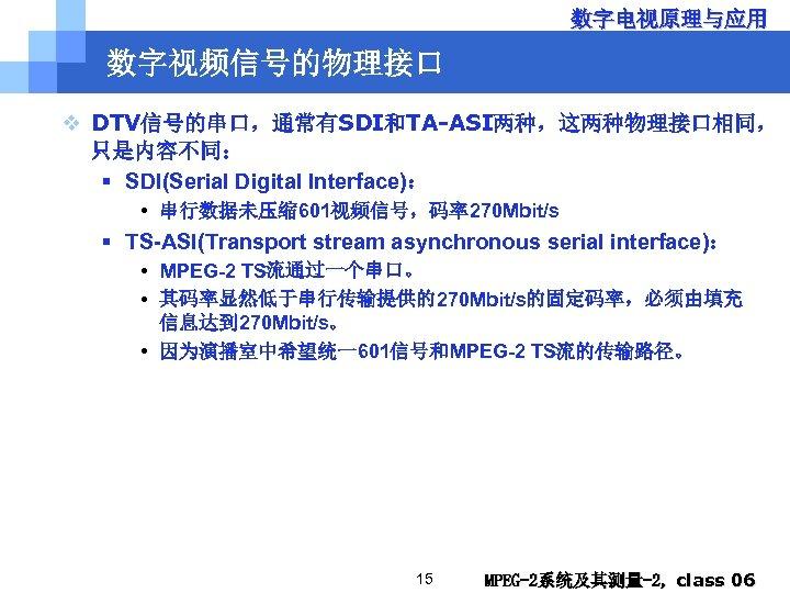 数字电视原理与应用 数字视频信号的物理接口 v DTV信号的串口,通常有SDI和TA-ASI两种,这两种物理接口相同, 只是内容不同: § SDI(Serial Digital Interface): • 串行数据未压缩 601视频信号,码率270 Mbit/s §