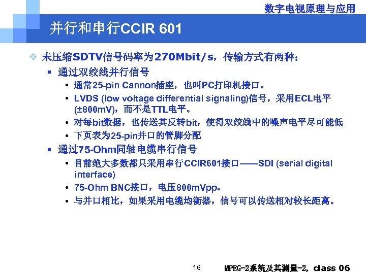 数字电视原理与应用 并行和串行CCIR 601 v 未压缩SDTV信号码率为 270 Mbit/s,传输方式有两种: § 通过双绞线并行信号 • 通常 25 -pin Cannon插座,也叫PC打印机接口。