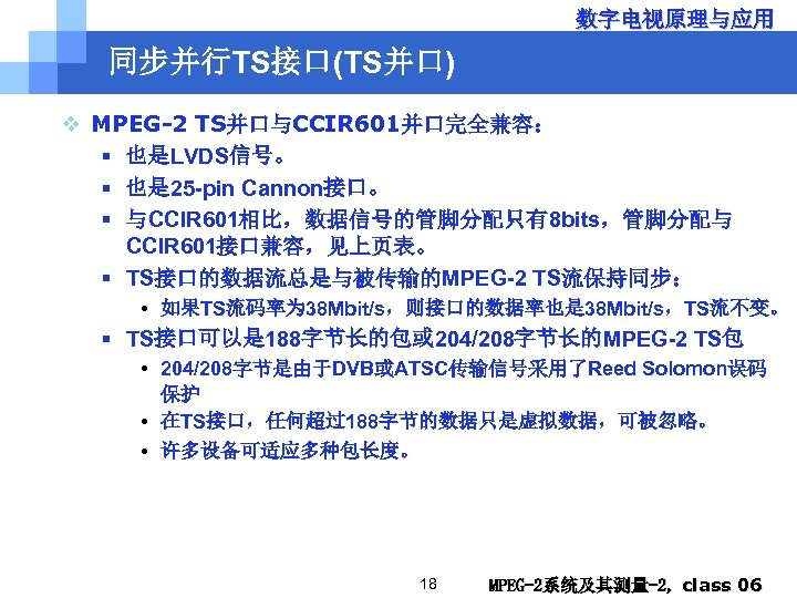 数字电视原理与应用 同步并行TS接口(TS并口) v MPEG-2 TS并口与CCIR 601并口完全兼容: § 也是LVDS信号。 § 也是 25 -pin Cannon接口。 §
