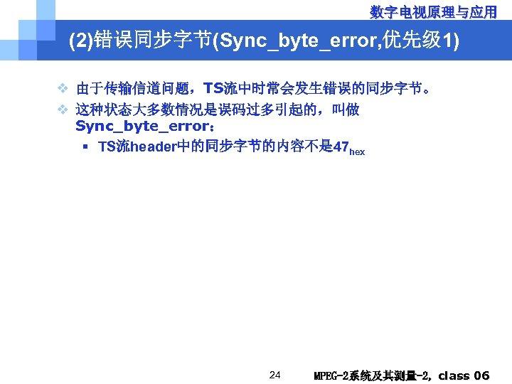 数字电视原理与应用 (2)错误同步字节(Sync_byte_error, 优先级 1) v 由于传输信道问题,TS流中时常会发生错误的同步字节。 v 这种状态大多数情况是误码过多引起的,叫做 Sync_byte_error: § TS流header中的同步字节的内容不是 47 hex 24