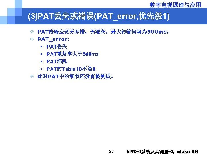 数字电视原理与应用 (3)PAT丢失或错误(PAT_error, 优先级 1) v PAT传输应该无差错,无混杂,最大传输间隔为 500 ms。 v PAT_error: § PAT丢失 § PAT重复率大于500
