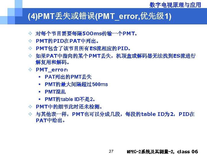 数字电视原理与应用 (4)PMT丢失或错误(PMT_error, 优先级 1) v v 对每个节目需要每隔 500 ms传输一个PMT。 PMT的PID在PAT中列出。 PMT包含了该节目所有ES流相应的PID。 如果PAT中指向的某个PMT丢失,机顶盒或解码器无法找到ES流进行 解复用和解码。 v