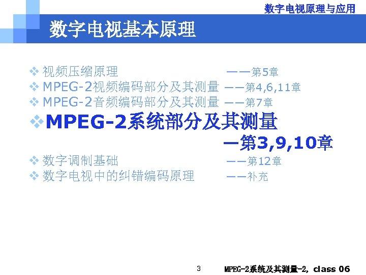 数字电视原理与应用 数字电视基本原理 v 视频压缩原理 ——第 5章 v MPEG-2视频编码部分及其测量 ——第 4, 6, 11章 v MPEG-2音频编码部分及其测量