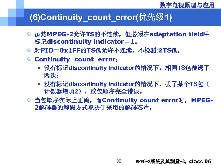 数字电视原理与应用 (6)Continuity_count_error(优先级 1) v 虽然MPEG-2允许TS的不连续,但必须在adaptation field中 标记discontinuity indicator= 1。 v 对PID= 0 x 1