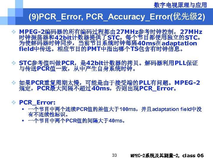数字电视原理与应用 (9)PCR_Error, PCR_Accuracy_Error(优先级 2) v MPEG-2编码器的所有编码过程都由 27 MHz参考时钟控制,27 MHz 时钟振荡器和42 bit计数器提供了STC。每个节目都使用独立的STC。 为使解码器时钟同步,当前节目系统时钟每隔 40 ms在adaptation