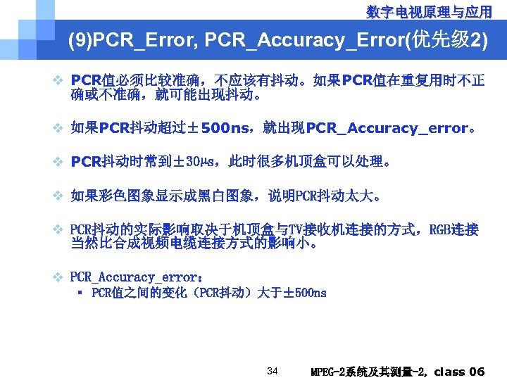 数字电视原理与应用 (9)PCR_Error, PCR_Accuracy_Error(优先级 2) v PCR值必须比较准确,不应该有抖动。如果PCR值在重复用时不正 确或不准确,就可能出现抖动。 v 如果PCR抖动超过± 500 ns,就出现PCR_Accuracy_error。 v PCR抖动时常到± 30µs,此时很多机顶盒可以处理。