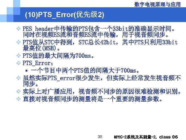 数字电视原理与应用 (10)PTS_Error(优先级 2) v PES header中传输的PTS包含一个 33 bit的准确显示时间。 同时在视频ES流和音频ES流中传输,用于视音频同步。 v PTS值从STC中得到,STC总长 42 bit,其中PTS只利用 33