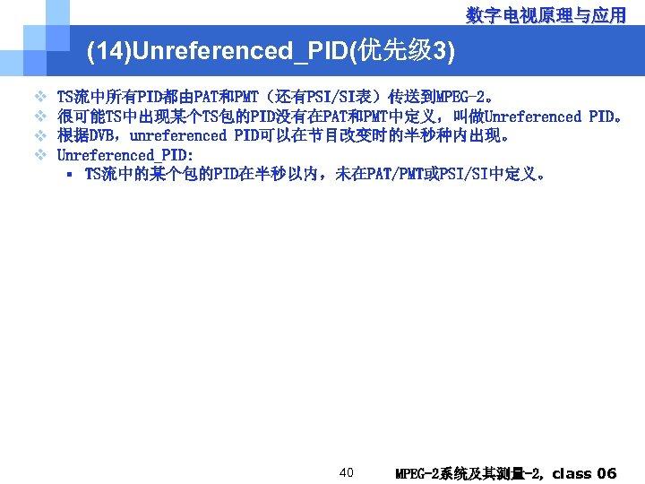 数字电视原理与应用 (14)Unreferenced_PID(优先级 3) v v TS流中所有PID都由PAT和PMT(还有PSI/SI表)传送到MPEG-2。 很可能TS中出现某个TS包的PID没有在PAT和PMT中定义,叫做Unreferenced PID。 根据DVB,unreferenced PID可以在节目改变时的半秒种内出现。 Unreferenced_PID: § TS流中的某个包的PID在半秒以内,未在PAT/PMT或PSI/SI中定义。 40