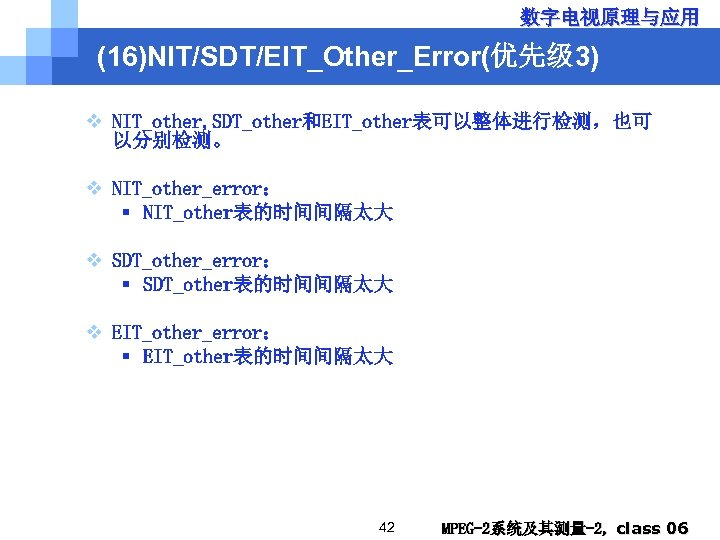 数字电视原理与应用 (16)NIT/SDT/EIT_Other_Error(优先级 3) v NIT_other, SDT_other和EIT_other表可以整体进行检测,也可 以分别检测。 v NIT_other_error: § NIT_other表的时间间隔太大 v SDT_other_error: §