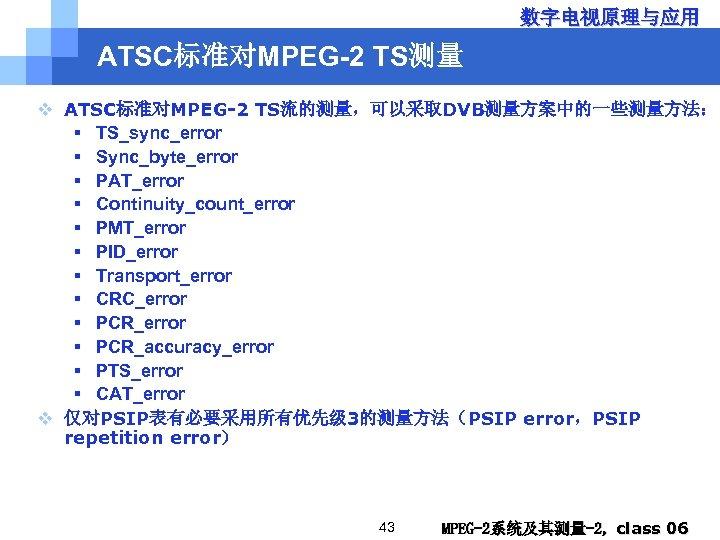 数字电视原理与应用 ATSC标准对MPEG-2 TS测量 v ATSC标准对MPEG-2 TS流的测量,可以采取DVB测量方案中的一些测量方法: § TS_sync_error § Sync_byte_error § PAT_error § Continuity_count_error
