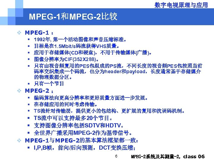 数字电视原理与应用 MPEG-1和MPEG-2比较 v MPEG-1 : § § § 1992年, 第一个活动图像和声音压缩标准。 目标是在 1. 5 Mbit/s码流获得VHS质量。