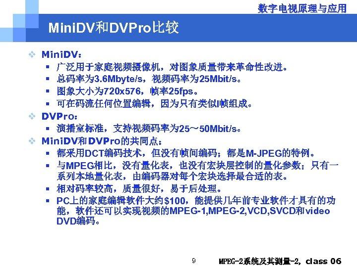 数字电视原理与应用 Mini. DV和DVPro比较 v Mini. DV: § 广泛用于家庭视频摄像机,对图象质量带来革命性改进。 § 总码率为 3. 6 Mbyte/s,视频码率为 25