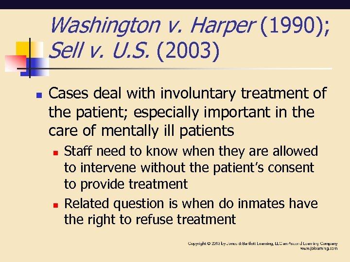 Washington v. Harper (1990); Sell v. U. S. (2003) n Cases deal with involuntary