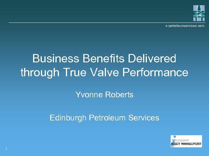 e-petroleumservices. com Business Benefits Delivered through True Valve Performance Yvonne Roberts Edinburgh Petroleum Services