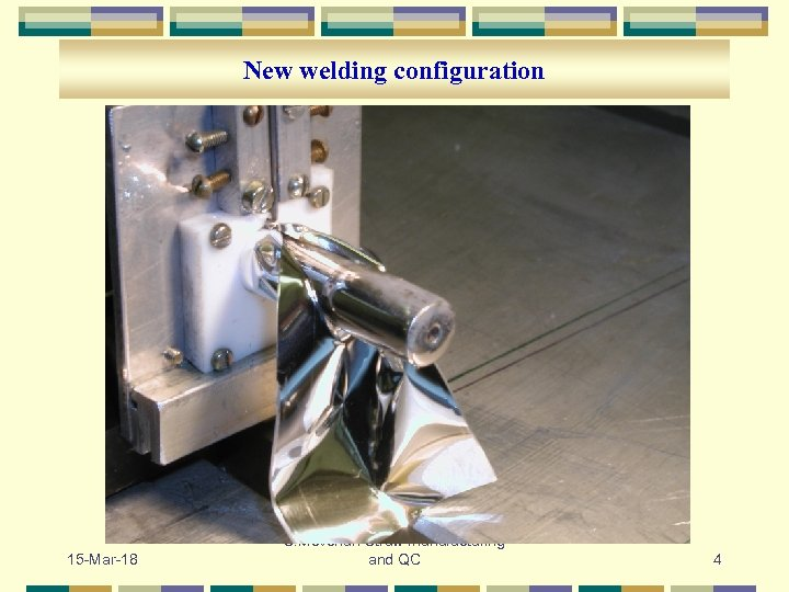 New welding configuration 15 -Mar-18 S. Movchan Straw manufacturing and QC 4