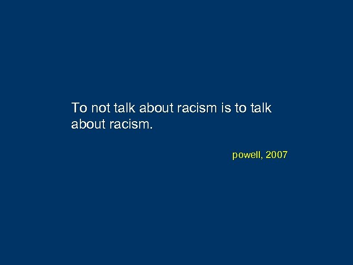 To not talk about racism is to talk about racism. powell, 2007