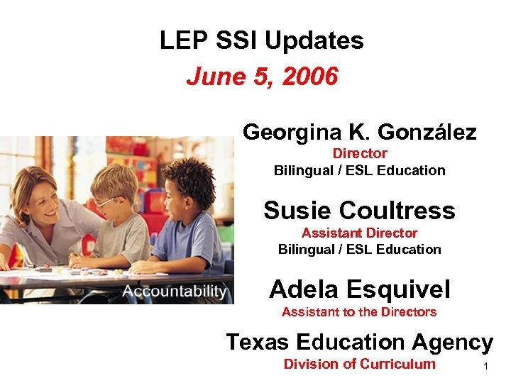 LEP SSI Updates June 5, 2006 Georgina K. González Director Bilingual / ESL Education