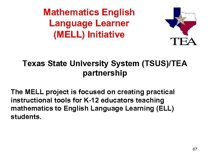 Mathematics English Language Learner (MELL) Initiative Texas State University System (TSUS)/TEA partnership The MELL