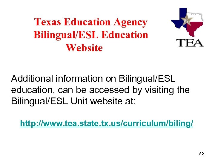 Texas Education Agency Bilingual/ESL Education Website Additional information on Bilingual/ESL education, can be accessed