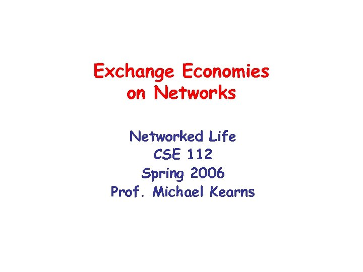 Exchange Economies on Networks Networked Life CSE 112 Spring 2006 Prof. Michael Kearns