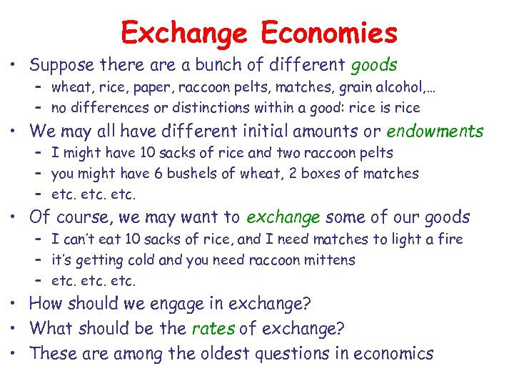Exchange Economies • Suppose there a bunch of different goods – wheat, rice, paper,
